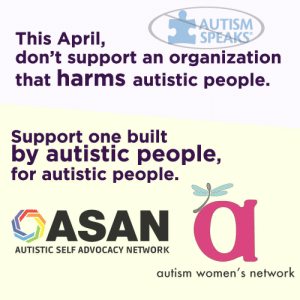 1863-project:  therothwoman:  aegipanomnicorn:  calderonbeta:  Nothing about us without us.Image description:[pale purple and yellow background with dark text]This April, don't support an organization that harms autistic people.[crossed out logo for Autism Speaks]Support one built by autistic people, for autistic people.[logos for the Autistic Self Advocacy Network and the Autism Women's Network]  Reblogging to spread the word, cause evidence shows that Autism $peaks are classic horror movie villains.  Reblogging because I've always wondered who to support instead of AS.  To every friend of mine who reblogs this, thank you. It means I can trust you. 3 : AUTISM  SPEAKS  This April,  don't support an organization  that harms autistic people.  Support one built  by autistic people,  for autistic people.  OASAN  AUTISTIC SELF ADVOCACY NETWORK  autism women's network 1863-project:  therothwoman:  aegipanomnicorn:  calderonbeta:  Nothing about us without us.Image description:[pale purple and yellow background with dark text]This April, don't support an organization that harms autistic people.[crossed out logo for Autism Speaks]Support one built by autistic people, for autistic people.[logos for the Autistic Self Advocacy Network and the Autism Women's Network]  Reblogging to spread the word, cause evidence shows that Autism $peaks are classic horror movie villains.  Reblogging because I've always wondered who to support instead of AS.  To every friend of mine who reblogs this, thank you. It means I can trust you. 3