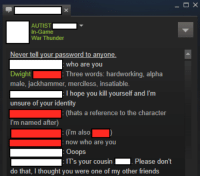 me irl: AUTIST  In-Game  War Thunder  Never tell our password to anyone  who are you  Dwight  Three words: hardworking, alpha  male, jackhammer, merciless, insatiable.  D: I hope you kill yourself and I'm  unsure of your identity  (thats a reference to the character  I'm named after)  (im also  now who are you  Ooops  IT's our cousin  Please don't  do that, I thought you were one of my other friends me irl