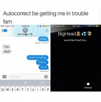 😂😂😂😂: Autocorrect be getting me in trouble  fam  Sprint LTE  12:25 AM  0o Sprint LTE  12:27 AMM  15  BigHead裳昭  Lmao  would like FaceTime...  Read 12:22 AM  True  Wyd?  In bed cheating  Chilling  Wyd?  Message  You  lol  Message 😂😂😂😂