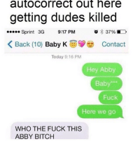 Autocorrect, Baby, It's Cold Outside, and Bitch: autocorrect out here  getting dudes killed  37%  Sprint 3G  9:17 PM  K Back (10)  Baby K  Today 9:16 PM  Hey Abby  Baby  Fuck  Here we go  WHO THE FUCK THIS  ABBY BITCH 😂😂😂😂😂😂😂