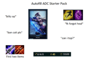 "Memes, Starter Pack, and 🤖: Autofill ADC Starter Pack  ""blitz op""  ban cait pls""  Ashe  Ergheiz  ean i top?""  0/4/0  45 10:00  First two items Kys! :v"