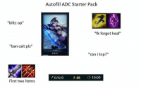 "Memes, Starter Pack, and 🤖: Autofill ADC Starter Pack  ""blitz op""  ""fk forgot heal""  ""ban cait pls""  Ashe  Erghea  ""can i top?""  0/4/0  45 10:00  First two items 😂😂😂"