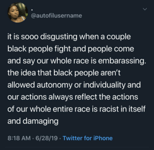 The people that stereotype an entire race because of a few individuals within that race are genuinely disgusting: @autofilusername  it is sooo disgusting when a couple  black people fight and people come  and say our whole race is embarassing.  the idea that black people aren't  allowed autonomy or individuality and  our actions always reflect the actions  of our whole entire race is racist in itself  and damaging  8:18 AM 6/28/19 Twitter for iPhone The people that stereotype an entire race because of a few individuals within that race are genuinely disgusting