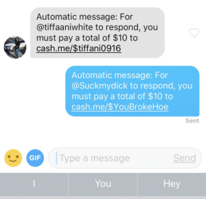 Please don't get on Tinder and do this. Yes this is the response I typed: Automatic message: For  @tiffaaniwhite to respond, you  must pay a total of $10 to  cash.me/$tiff ani0916  Automatic message: For  @Suckmydick to respond, you  must pay a total of $10 to  cash.me $YouBrokeHoe  Sent  Type a message  Send  GIF  You  He Please don't get on Tinder and do this. Yes this is the response I typed