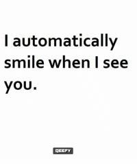 When I See You: automatically  smile when I see  you  GEEFY