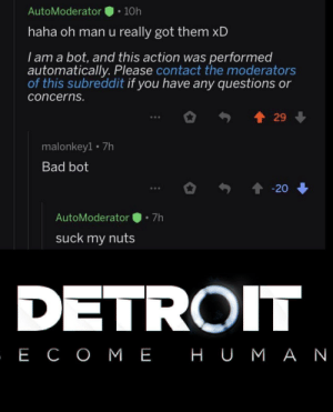 action: AutoModerator  10h  haha oh man u really got them xD  I am a bot, and this action was performed  automatically. Please contact the moderators  of this subreddit if you have any questions or  concerns.  29  malonkey1 7h  Bad bot  20  7h  AutoModerator  suck my nuts  DETROIT  , Е СОМЕ НUМАN