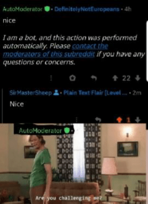 Text, Dank Memes, and Nice: AutoModeratorDefinitelyNotEuropeans 4h  nice  Iam a bot, and this action was performed  automatically. Please contact the  moderators of this subreddit if you have any  questions or concerns.  22  SirMasterSheep Plain Text Flair [Level  2m  Nice  1  AutoModerator  Are you challenging se? Auto mod going super saiyn