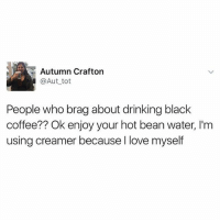 Drinking, Fucking, and Funny: Autumn Crafton  @Aut tot  People who brag about drinking black  coffee?? Ok enjoy your hot bean water, I'm  using creamer because l love myself Damn fucking straight.
