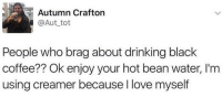 Drinking, Love, and Black: Autumn Crafton  @Aut tot  People who brag about drinking black  coffee?? Ok enjoy your hot bean water, I'm  using creamer because I love myself