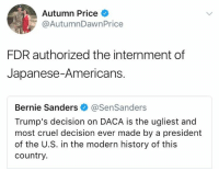 modernism: Autumn Price  @AutumnDawnPrice  FDR authorized the internment of  Japanese-Americans.  Bernie Sanders @SenSanders  Trump's decision on DACA is the ugliest and  most cruel decision ever made by a president  of the U.S. in the modern history of this  country.