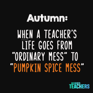 "Pumpkin spice everything.: Autumn:  WHEN A TEACHER'S  LIFE GOES FROM  ""ORDINARY MESS TO  ""PUMPKIN SPICE MESS  TEACHERS  BORED  TEACHERS Pumpkin spice everything."