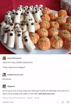 Spooky Snacks: autumnblossoms  HEALTHY HALLOWEEN SNACKS!!!  These make me so happy!!!  metalicmonocrome  Boonanas  420ghost  let me go to one of your crazy ass white ppl houses on halloween and just try to  hand me an orange with celery in the hole i will beat your ass  Source:myowntravellingcircus #photo #same  299,855 notes Spooky Snacks