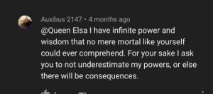 Found in a comment section discussing proper diets for dogs. I have no idea what Queen Elsa said or how it got here.: Auxibus 2147 • 4 months ago  @Queen Elsa I have infinite power and  wisdom that no mere mortal like yourself  could ever comprehend. For your sake I ask  you to not underestimate my powers, or else  there will be consequences. Found in a comment section discussing proper diets for dogs. I have no idea what Queen Elsa said or how it got here.