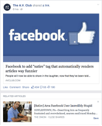 """Av Club: AV.  CLUB  The A.V. Club shared a link  6 hrs.  facebook  Facebook to add """"satire"""" tag that automatically renders  articles way funnier  People will now be able to share in the laughter, now that they've been told...  AVCLUB.COM  Like-Comment Share 434 53 190  RELATED ARTICLES  Satire] Area Facebook User Incredibly Stupid  DOYLESTOWN, PA-Describing him as frequently  frustrated and overwhelmed, sources confirmed Monday...  THE ONION-13,232 SHARES  Save"""