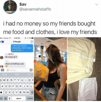 Clothes, Cute, and Food: $av  @savannahstaffo  i had no money so my friends bought  me food and clothes, i love my friends  eeoo Verizon令  4:05 PM @ 77%  KO  2 People  I can't go school  shopping, I don't have  any money:(  Try  Del  Pie  C  Be ready @5  Kayla  Wear something cute  Message  Okay  Yeah  No  A S DF G H J K L  23  space  return You always see @kalesalad in your explore tab, you might as well go ahead and just follow me now
