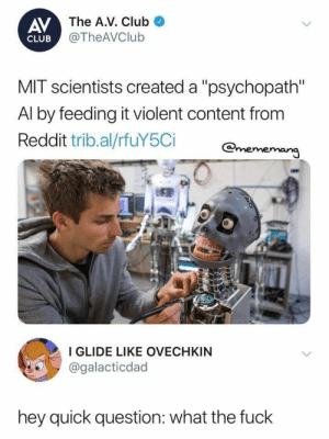 "aspiringwarriorlibrarian: sleepy-kumin:  some people: robots will see the cruelty of man and will destroy us MIT scientist: let's make this robot evil on purpose  Okay, let's clarify….Norman is not evil. Norman was just fed an amount of reddit captions about death, while another AI got standard reddit captions, and then both did rorshach tests as an experiment to show how easily algorithms could be bent. For example, where the standard AI saw ""vase with flowers"" Norman saw ""a man is shot dead"". Since Norman has shown no actual desire to harm any living thing, merely a fascination with death, I propose we rebrand him as the first Goth AI. : AV  The A.V. Club  @TheAVClub  CLUB  MIT scientists created a ""psychopath  Al by feeding it violent content from  Reddit trib.al/rfuY5Ci Omeme  I GLIDE LIKE OVECHKIN  @galacticdad  hey quick question: what the fuck aspiringwarriorlibrarian: sleepy-kumin:  some people: robots will see the cruelty of man and will destroy us MIT scientist: let's make this robot evil on purpose  Okay, let's clarify….Norman is not evil. Norman was just fed an amount of reddit captions about death, while another AI got standard reddit captions, and then both did rorshach tests as an experiment to show how easily algorithms could be bent. For example, where the standard AI saw ""vase with flowers"" Norman saw ""a man is shot dead"". Since Norman has shown no actual desire to harm any living thing, merely a fascination with death, I propose we rebrand him as the first Goth AI."