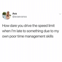Funny, Audacity, and Drive: Ava  @avaevanss  How dare you drive the speed limit  when I'm late to something due to my  own poor time management skills The audacity @stupidresumes 😤
