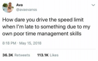 Dank, Drive, and Time: Ava  @avaevanss  How dare you drive the speed limit  when I'm late to something due to my  own poor time management skills  8:18 PM May 15, 2018  36.3K Retweets  113.1K Likes