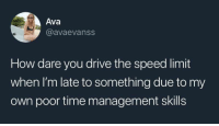 Drive, Time, and How: Ava  @avaevanss  How dare you drive the speed limit  when I'm late to something due to my  own poor time management skills