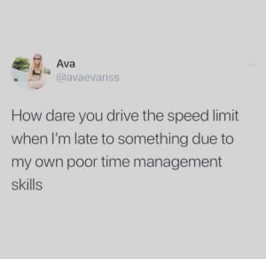 Happens to me all the time: Ava  @avaevanss  How dare you drive the speed limit  when I'm late to something due to  my own poor time management  skills Happens to me all the time