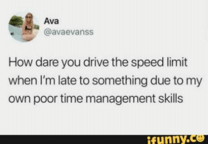 Found on iFunny: Ava  @avaevanss  How dare you drive the speed limit  when I'm late to something due to my  own poor time management skills  ifunny.co Found on iFunny