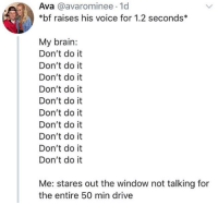 Memes, Snapchat, and Brain: Ava @avarominee 1d  *bf raises his voice for 1.2 seconds  My brain:  Don't do it  Don't do it  Don't do it  Don't do it  Don't do it  Don't do it  Don't do it  Don't do it  Don't do it  Don't do it  Me: stares out the window not talking for  the entire 50 min drive Snapchat: DankMemesGang