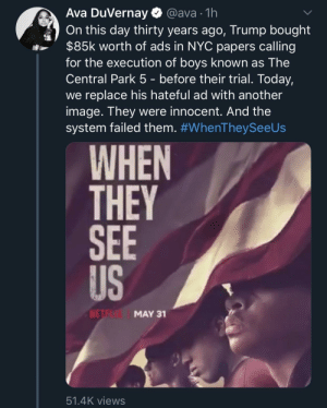 I. Can't. Wait.: Ava DuVernay  @ava 1h  On this day thirty years ago, Trump bought  $85k worth of ads in NYC papers calling  for the execution of boys known as The  Central Park 5 - before their trial. Today,  we replace his hateful ad with another  image. They were innocent. And the  system failed them. #WhenTheySeeUs  WHEN  THEY  SEE  US  NETE  MAY 31  51.4K views I. Can't. Wait.