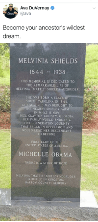 "America, Family, and Journey: Ava Duvernay  @ava  AM  MY ANCEST  WILDEST DREAM  Become your ancestor's wildest  dream   MELVINIA SHIELDS  1844 1938  THIS MEMORIAL IS DEDICATED TO  THE REMARKABLE LIFE OF  MELVINIA ""MATTIE"" SHIELDS MCGRUDER.  SHE WAS BORN A SLAVE I  SOUTH CAROLINA IN 1844  AT AGE 6 SHE WAS BROUGHT TO  THE NEARBY SHIELDS FARM  IN WHAT IS NOW  REX, CLAYTON COUNTY. GEORGIA  HER FAMILY WOULD ENDURE A  FIVE-GENERATION JOURNEY  THAT BEGAN IN OPPRESSION AND  WOULD LEAD HER DESCENDANT  TO BECOME  FIRST LADY OF THE  UNITED STATES OF AMERICA  MICHELLE OBAMA  THEIRS IS A STORY OF HOPE  MELVINIA MATTIE SHIELDS MCGRUDER  IS BURIED IN KINGSTON.  BARTOW COUNTY GEORGIA candiikismet:Amen. ""so be it."" 🙏🏾"