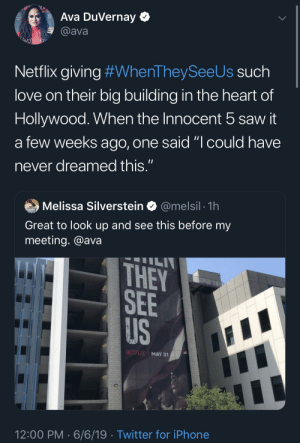 """Blackpeopletwitter, Funny, and Iphone: Ava DuVernay  @ava  Ava's Wav  Netflix giving #WhenTheySee Us such  love on their big building in the heart of  Hollywood. When the Innocent 5 saw it  a few weeks ago, one said """"I could have  11  never dreamed this.""""  @melsil 1h  Melissa Silverstein  THOMPOs  Great to look up and see this before my  meeting. @ava  ILI  THEY  SEE  US  NETFLIX MAY 31  12:00 PM 6/6/19 Twitter for iPhone All the accolades for Ava, cast and crew are so well deserved"""