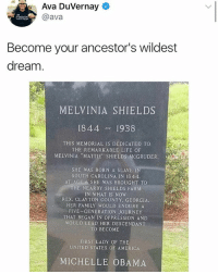 "America, Family, and Journey: Ava DuVernay  @ava  Become your ancestor's wildest  dream  MELVINIA SHIELDS  1844 1938  THIS MEMORIAL IS DEDICATED TO  THE REMARKABLE LIFE OF  NIA ""MATTIE"" SHIELDS McGRUDER.  SHE WAS BORN A SLAVE I  SOUTH CAROLINA IN 1844.  AT AGE 6 SHE WAS BROUGHT TO  HE NEARBY SHIELDS FARNM  IN WHAT IS NOW  REX, CLAYTON COUNTY, GEORGIA.  HER FAMILY WOULD ENDURE A  FIVE GENERATION JOURNEY  THAT BEGAN IN OPPRESSION AND  WOULD LEAD HER DESCENDANT  TO BECOME  FIRST LADY OF THE  UNITED STATES OF AMERICA  MICHELLE OBAMA"