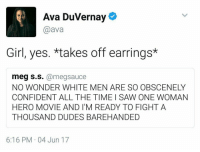 Saw, Girl, and Movie: Ava DuVernay  @ava  Girl, yes. *takes off earrings*  eg s.s.@megsauce  NO WONDER WHITE MEN ARE SO OBSCENELY  CONFIDENT ALL THE TIME I SAW ONE WOMAN  HERO MOVIE AND I'M READY TO FIGHT A  THOUSAND DUDES BAREHANDED  6:16 PM 04 Jun 17