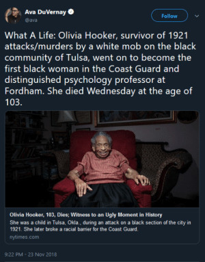 You win by being better. by GriffonsChainsaw MORE MEMES: Ava DuVernay  Follow  @ava  What A Life: Olivia Hooker, survivor of 1921  attacks/murders by a white mob on the black  first black woman in the Coast Guard and  distinguished psychology professor at  Fordham. She died Wednesday at the age of  103.  Olivia Hooker, 103, Dies; Witness to an Ugly Moment in History  She was a child in Tulsa, Okla., during an attack on a black section of the city in  1921. She later broke a racial barrier for the Coast Guard.  nytimes.com  9:22 PM -23 Nov 2018 You win by being better. by GriffonsChainsaw MORE MEMES