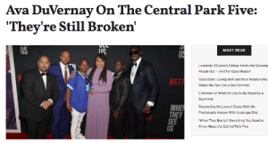 """Bad, Dating, and Drake: Ava DuVernay On The Central Park Five:  """"They're Still Broken'  ULL  US  US  MOST READ  Leonardo DiCaprio's Dating Habits Are Grossing  People Out And For Good Reason  NET  'Good Girls': Loving Beth and Rio's Relationship  Makes Me Feel Like a Bad Feminist  5 Women on What It's Like to Be Raped by a  Boyfriend  WHE  THEY  SEE  US  Reconciling My Love of Drake With His  Problematic History With Underage Girls  'When They See Us: Everything You Need to  Know About the Central Park Five Through the course of working on When They See Us, Ava DuVernay became incredibly close with the men of the central park five.Over four years, she spent day after day getting to know them and every aspect of their lives. And despite their exoneration, DuVernay says that the men are still incredibly broken.Continue reading it here"""