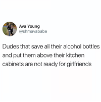 Alcohol, Girl Memes, and Girlfriends: Ava Young  @shmavababe  Dudes that save all their alcohol bottles  and put them above their kitchen  cabinets are not ready for girlfriends Tag those guys!