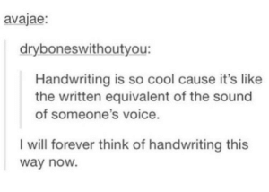 Cool, Forever, and Voice: avajae:  dryboneswithoutyou:  Handwriting is so cool cause it's like  the written equivalent of the sound  of someone's voice.  I will forever think of handwriting this  way noW. My voice is barely intelligible
