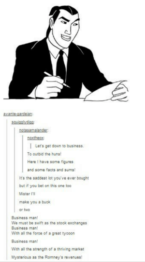 Business Manomg-humor.tumblr.com: avante-gardeian:  squigglydiag:  notasamalander:  noxtheox:  | Let's get down to business.  To outbid the huns!  Here I have some figures  and some facts and sums!  It's the saddest lot you've ever bought  but if you bet on this one too  Mister l'll  make you a buck  or two  Business man!  We must be swift as the stock exchanges  Business man!  With all the force of a great tycoon  Business man!  With all the strength of a thriving market  Mysterious as the Romney's revenues! Business Manomg-humor.tumblr.com