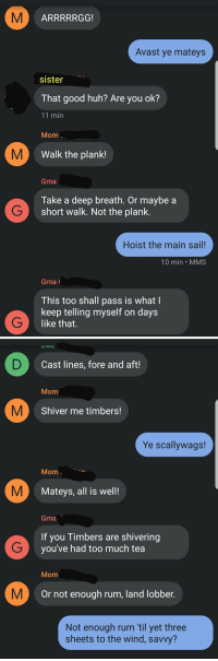 Funny, Grandma, and Huh: Avast ye mateys  sister  That good huh? Are you ok?  11 min  Mom  Walk the plank!  Gma  Take a deep breath. Or maybe a  short walK. Not the plank.  Hoist the main sail!  10 min MMS  Gma  This too shall pass is what I  keep telling myself on days  like that.   Dau  Cast lines, fore and aft!  Mom  Shiver me timbers!  Ye scallywags!  Mom  Mateys, all is well  Gma  If you Timbers are shivering  you've had too much tea  Mom  Or not enough rum, land lobber  Not enough rum til yet three  sheets to the wind, savvy? My mom confusing my sister and grandma on Talk Like a Pirate Day