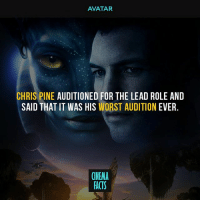Chris Pine, Facts, and Memes: AVATAR  CHRIS PINE AUDITIONED FOR THE LEAD ROLE AND  SAID THAT IT WAS HIS WORST AUDITION EVER  CINEMA  FACTS Do you think, Chris would better choice for the lead role? - Follow @cinfacts for more posts - chrispine cinema_facts avatar avatars marvel 20thcenturyfox avengers civilwar infinitywar captianamerica ironman antman blackpanther spiderman peterparker tomholland spidermanhomecoming thedefenders guardiansofthegalaxy hulk thor thorragnarok thanos doctorstrange xmen wolverine deadpool domino cable hero