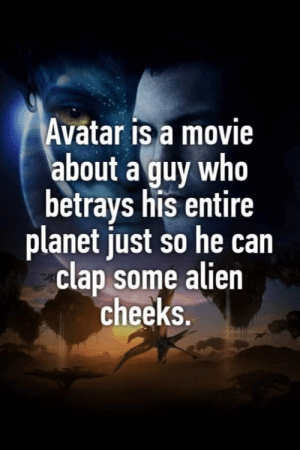 We gon clap dem cheeks: Avatar is a movie  about a guy who  betrays his entire  planet just so he can  clap some alien  cheeks. We gon clap dem cheeks