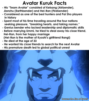 """Kuruk was not a very good Avatar: Avatar Kuruk Facts  His """"Team Avatar"""" consisted of Kelsang (Airbender),  Jianzhu (Earthbender) and Hei-Ran (Firebender)  Considered as one of the best hunters and Pai Sho players  in history  - Spent most of his time traveling around the four nations  seeking pleasure, """"breaking hearts, and taking names.""""  - Genius bender who lacked leadership and diplomatic skills  - Before marrying Ummi, he tried to steal away his close friend,  Hei-Ran, from her happy marriage  (Hei-Ran is the mother of Kyoshi's girlfriend Rangi)  He died at the age of 33  He wanted his close friends to search for the next Avatar  His premature death led to global political unrest  Source: The Rise of Kyoshi Kuruk was not a very good Avatar"""