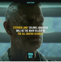 Facts, Memes, and Stephen: AVATAR  STEPHEN LANG' COLONEL QUARITCH  WILL BE THE MAIN VILLAIN IN  THE ALL AVATAR SEQUE  CINEMA  FACTS I think he's amazing villain. Your thoughts? - Follow @cinfacts for more posts - chrispine cinema_facts avatar avatars marvel 20thcenturyfox avengers civilwar infinitywar captianamerica ironman antman blackpanther spiderman peterparker tomholland spidermanhomecoming thedefenders guardiansofthegalaxy hulk thor thorragnarok thanos doctorstrange xmen wolverine deadpool domino cable hero