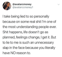 Funny, Life, and Shit: @avatarcmoney  @avatarccmoney1  I take being lied to so personally  because on some real shit I'm one of  the most understanding people ever.  Shit happens, life doesn't go as  planned, feelings change, I get it. But  to lie to me is such an unnecessary  slap in the face because you literally  have NO reason to