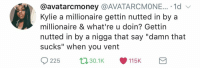 """Blackpeopletwitter, Via, and Kylie: @avatarcmoney @AVATARCMONE... . 1d  Kylie a millionaire gettin nutted in by a  millionaire & what're u doin? Gettin  nutted in by a nigga that say """"damn that  sucks"""" when you vent  225 30.1 115K <p>Wake up call (via /r/BlackPeopleTwitter)</p>"""