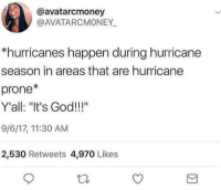 """Blackpeopletwitter, God, and Hurricane: @avatarcmoney  @AVATARCMONEY  *hurricanes happen during hurricane  season in areas that are hurricane  prone*  Y'all: """"It's God!!!""""  9/6/17, 11:30 AM  2,530 Retweets 4,970 Likes <p>It's the rapture (via /r/BlackPeopleTwitter)</p>"""
