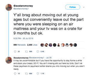 Dank, Memes, and Shit: @avatarcmoney  @avatarcmoney1  Follow  Y'all brag about moving out at young  ages but conveniently leave out the part  where you were sleeping on an air  mattress and your tv was on a crate for  9 months but ok.  9:30 PM-30 Jul 2018  896 Retweets 2,366 LikesC04  @avatarcmoney @avatarcmoney1 Jul 30  It may be uncomfortable but if you have the opportunity to stay home a while  and stack your bread, DO IT. You ain't missing shit out here but bills. Don't let  these paycheck to paycheck twitter shame you into moving out when you aren't  ready.  10  688  1.TK Tell the whole story, paycheck-to-paycheck twitter 👀 by MGLLN MORE MEMES