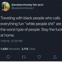 """Shit, The Worst, and White People: @avatarcmoney fan acct  @avatarccmoney1  Traveling with black people who calls  everything fun """"white people shit"""" are  the worst type of people. Stay the fuck  at home.  11/6/18, 12:25 PM  1,484 Retweets 3,115 Likes Fun white people shit."""
