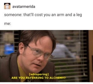 Alchemy, Arm, and You: avatarmerida  0.0  someone: that'll cost you an arm and a leg  me:  [whispering]  ARE YOU REFERRING TO ALCHEMY? High price to pay