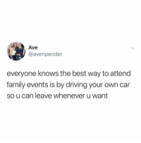 Driving, Family, and Life: Ave  @averipender  everyone knows the best way to attend  family events is by driving your own car  so u can leave whenever u want life hack (via: @ave_pen)