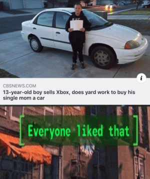 awesomacious:  Goodboy 100: AVE  i  CBSNEWS.COM  13-year-old boy sells Xbox, does yard work to buy his  single mom a car  Everyone 1iked that awesomacious:  Goodboy 100