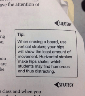 Board, Strategy, and Class: ave the attention of  STRATEGY  Tip:  ng  ou  When erasing a board, use  vertical strokes; your hips  will show the least amount of  movement. Horizontal strokes  make hips shake, which  students may find humorous  and thus distracting.  Don  are  he  STRATEGY  e class and when you